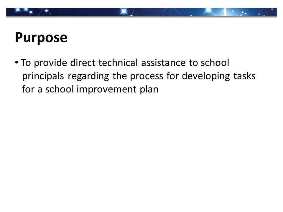 To provide direct technical assistance to school principals regarding the process for developing tasks for a school improvement plan Purpose