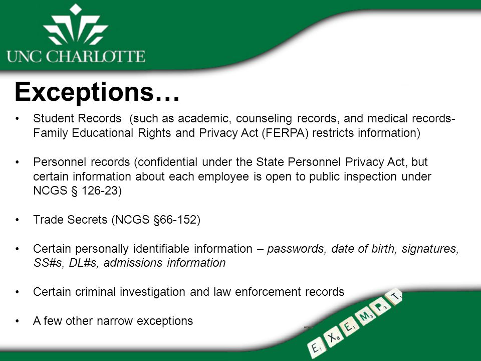 Exceptions… Student Records (such as academic, counseling records, and medical records- Family Educational Rights and Privacy Act (FERPA) restricts information) Personnel records (confidential under the State Personnel Privacy Act, but certain information about each employee is open to public inspection under NCGS § ) Trade Secrets (NCGS §66-152) Certain personally identifiable information – passwords, date of birth, signatures, SS#s, DL#s, admissions information Certain criminal investigation and law enforcement records A few other narrow exceptions