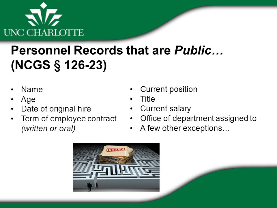Personnel Records that are Public… (NCGS § ) Name Age Date of original hire Term of employee contract (written or oral) Current position Title Current salary Office of department assigned to A few other exceptions…