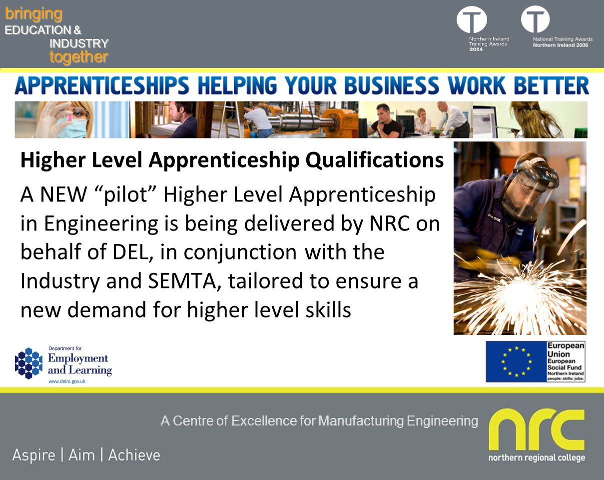 togetherbringing EDUCATION & INDUSTRY A Centre of Excellence for Manufacturing Engineering Higher Level Apprenticeship Qualifications A NEW pilot Higher Level Apprenticeship in Engineering is being delivered by NRC on behalf of DEL, in conjunction with the Industry and SEMTA, tailored to ensure a new demand for higher level skills
