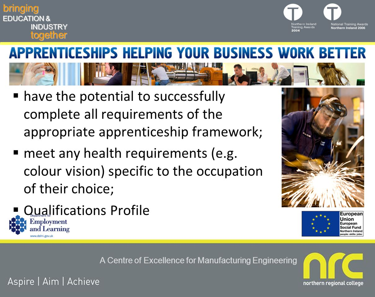 togetherbringing EDUCATION & INDUSTRY A Centre of Excellence for Manufacturing Engineering  have the potential to successfully complete all requirements of the appropriate apprenticeship framework;  meet any health requirements (e.g.