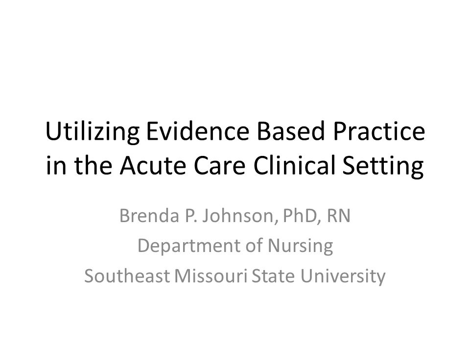 Utilizing Evidence Based Practice in the Acute Care Clinical Setting Brenda P.