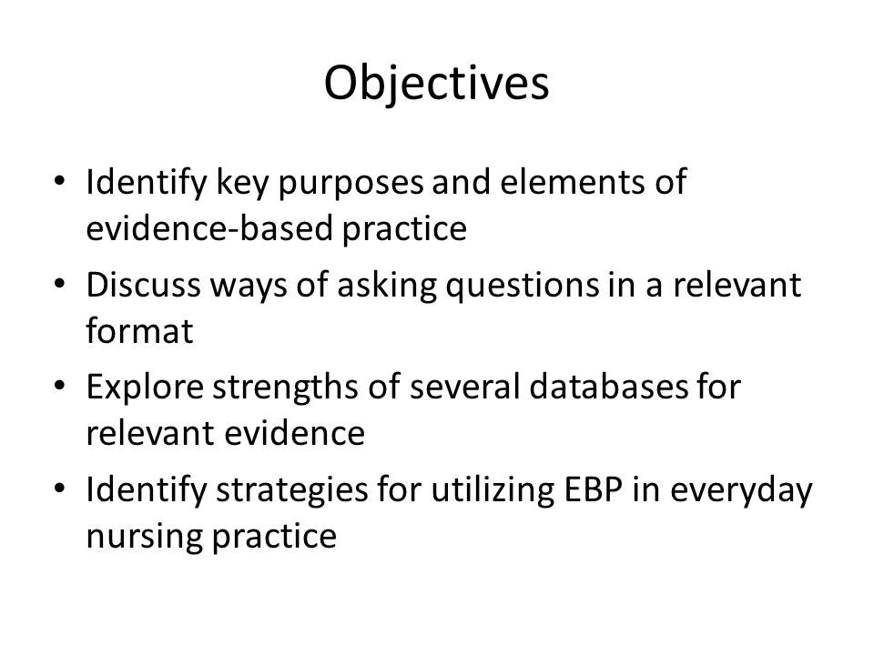 Objectives Identify key purposes and elements of evidence-based practice Discuss ways of asking questions in a relevant format Explore strengths of several databases for relevant evidence Identify strategies for utilizing EBP in everyday nursing practice