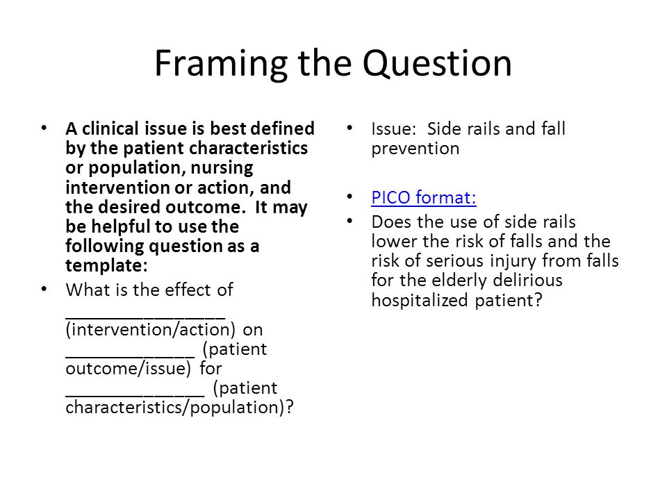 Framing the Question A clinical issue is best defined by the patient characteristics or population, nursing intervention or action, and the desired outcome.