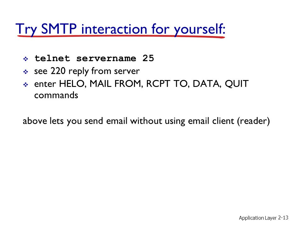 Application Layer 2-13 Try SMTP interaction for yourself:  telnet servername 25  see 220 reply from server  enter HELO, MAIL FROM, RCPT TO, DATA, QUIT commands above lets you send  without using  client (reader)