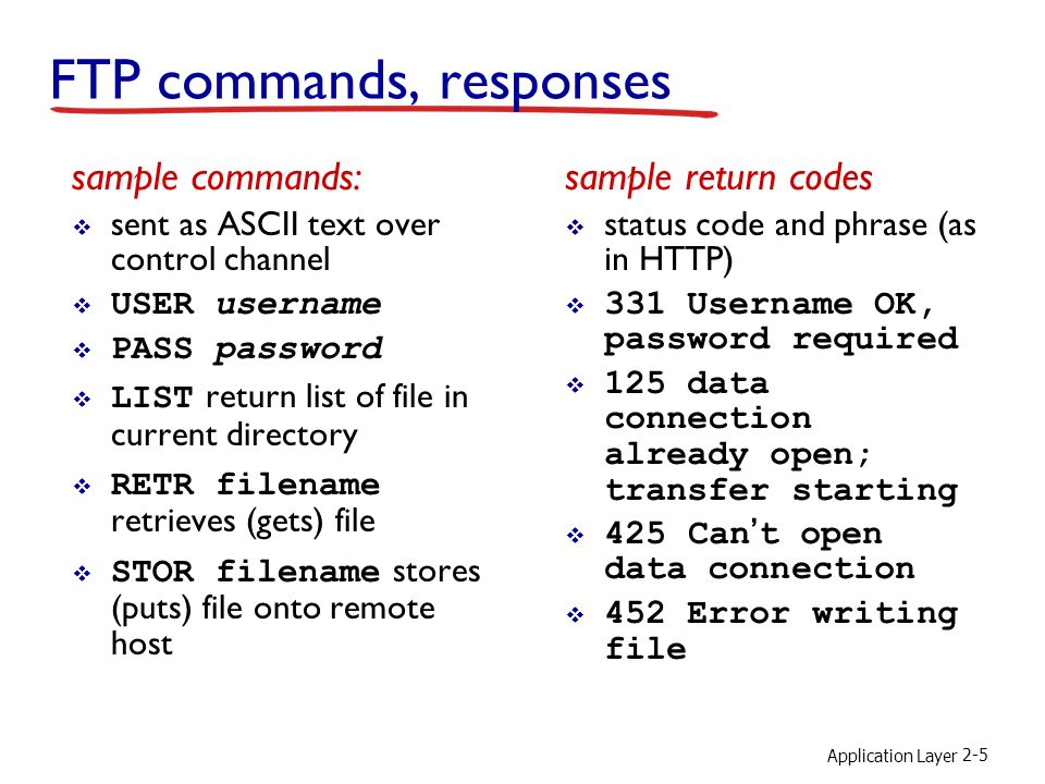 Application Layer 2-5 FTP commands, responses sample commands:  sent as ASCII text over control channel  USER username  PASS password  LIST return list of file in current directory  RETR filename retrieves (gets) file  STOR filename stores (puts) file onto remote host sample return codes  status code and phrase (as in HTTP)  331 Username OK, password required  125 data connection already open; transfer starting  425 Can't open data connection  452 Error writing file