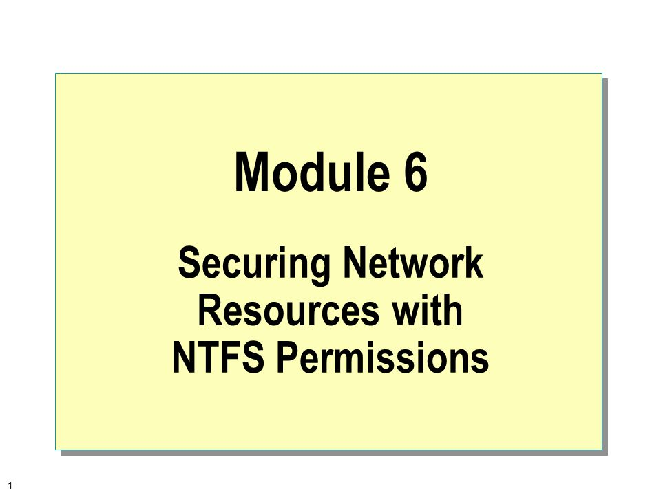 1 Module 6 Securing Network Resources with NTFS Permissions