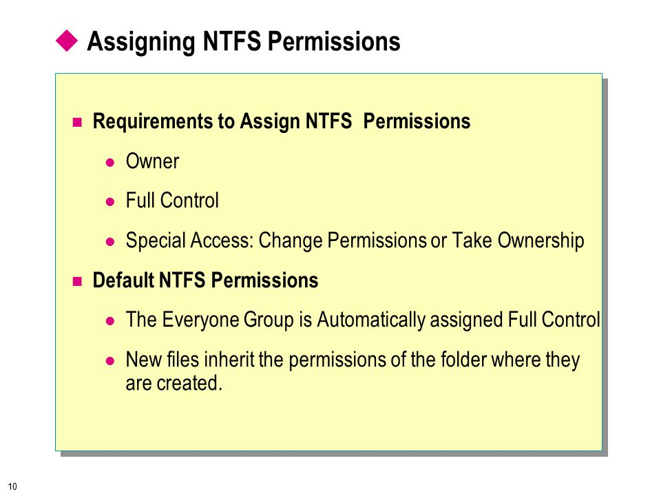 10  Assigning NTFS Permissions Requirements to Assign NTFS Permissions Owner Full Control Special Access: Change Permissions or Take Ownership Default NTFS Permissions The Everyone Group is Automatically assigned Full Control New files inherit the permissions of the folder where they are created.