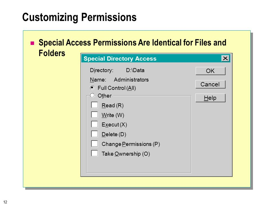12 Customizing Permissions Special Access Permissions Are Identical for Files and Folders Special Directory Access Directory:D:\Data Read (R) Write (W) Name:Administrators OK Cancel Help Other Full Control (All) Execut (X) Delete (D) Change Permissions (P) Take Ownership (O)