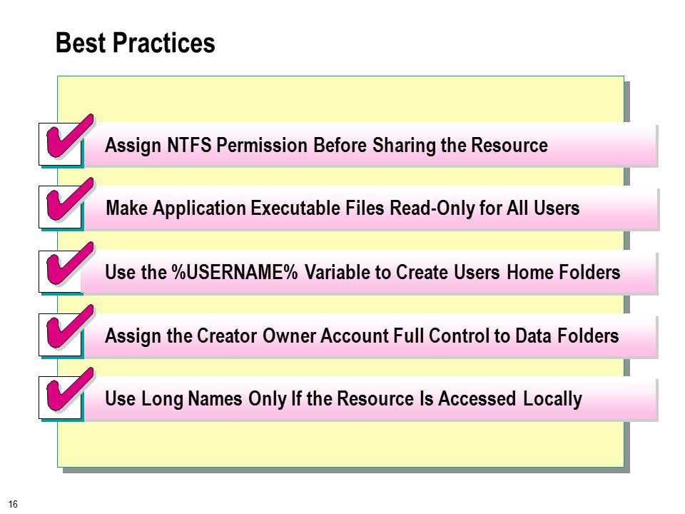16 Best Practices Use the %USERNAME% Variable to Create Users Home Folders Assign the Creator Owner Account Full Control to Data Folders Use Long Names Only If the Resource Is Accessed Locally Assign NTFS Permission Before Sharing the Resource Make Application Executable Files Read-Only for All Users