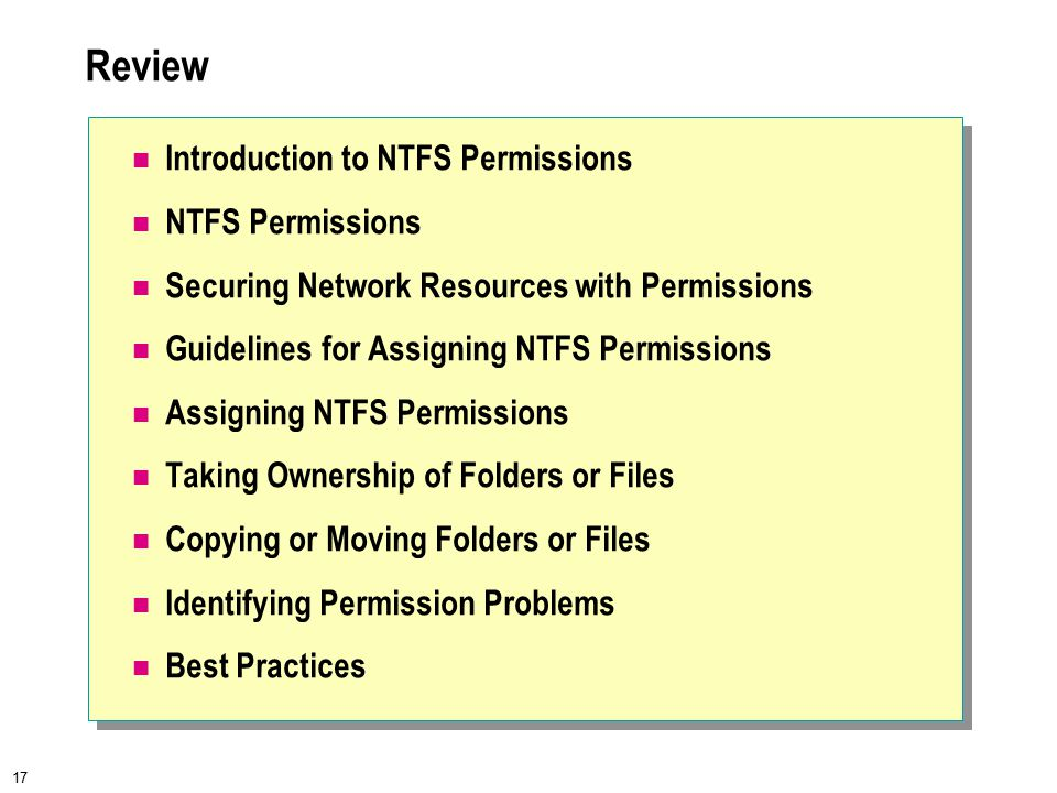 17 Review Introduction to NTFS Permissions NTFS Permissions Securing Network Resources with Permissions Guidelines for Assigning NTFS Permissions Assigning NTFS Permissions Taking Ownership of Folders or Files Copying or Moving Folders or Files Identifying Permission Problems Best Practices