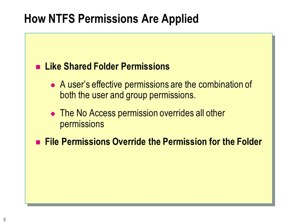 5 How NTFS Permissions Are Applied Like Shared Folder Permissions A user's effective permissions are the combination of both the user and group permissions.