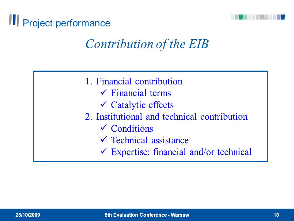 185th Evaluation Conference - Warsaw 23/10/2009 Contribution of the EIB 1.Financial contribution Financial terms Catalytic effects 2.Institutional and technical contribution Conditions Technical assistance Expertise: financial and/or technical Project performance