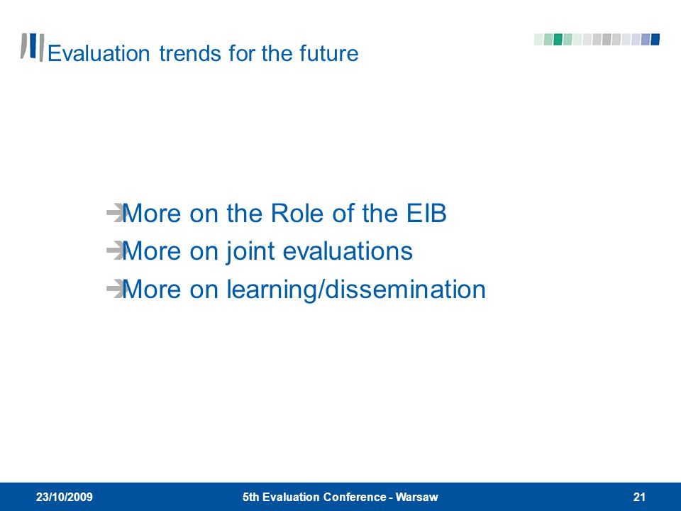 215th Evaluation Conference - Warsaw 23/10/2009  More on the Role of the EIB  More on joint evaluations  More on learning/dissemination Evaluation trends for the future