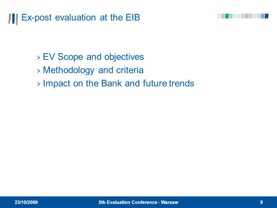 85th Evaluation Conference - Warsaw 23/10/2009 Ex-post evaluation at the EIB EV Scope and objectives Methodology and criteria Impact on the Bank and future trends