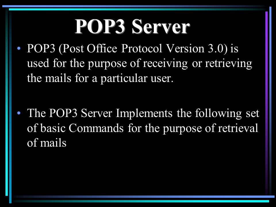 POP3 Server POP3 (Post Office Protocol Version 3.0) is used for the purpose of receiving or retrieving the mails for a particular user.