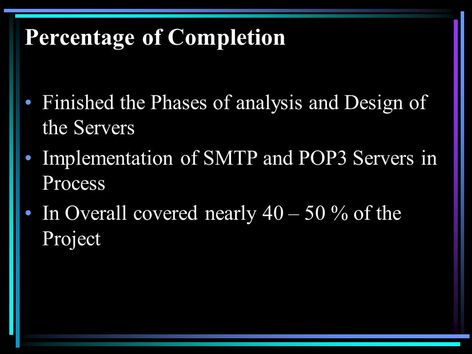 Percentage of Completion Finished the Phases of analysis and Design of the Servers Implementation of SMTP and POP3 Servers in Process In Overall covered nearly 40 – 50 % of the Project