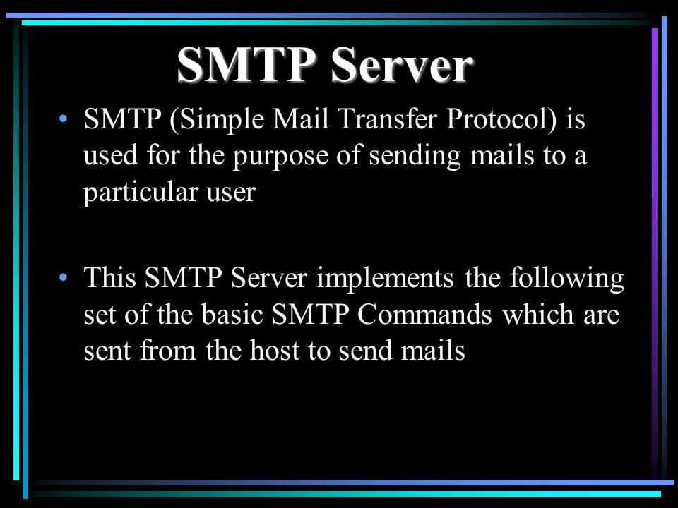 SMTP Server SMTP (Simple Mail Transfer Protocol) is used for the purpose of sending mails to a particular user This SMTP Server implements the following set of the basic SMTP Commands which are sent from the host to send mails