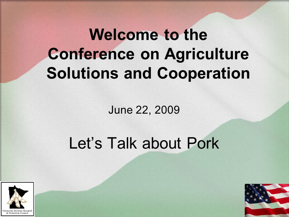 Welcome to the Conference on Agriculture Solutions and Cooperation June 22, 2009 Let's Talk about Pork