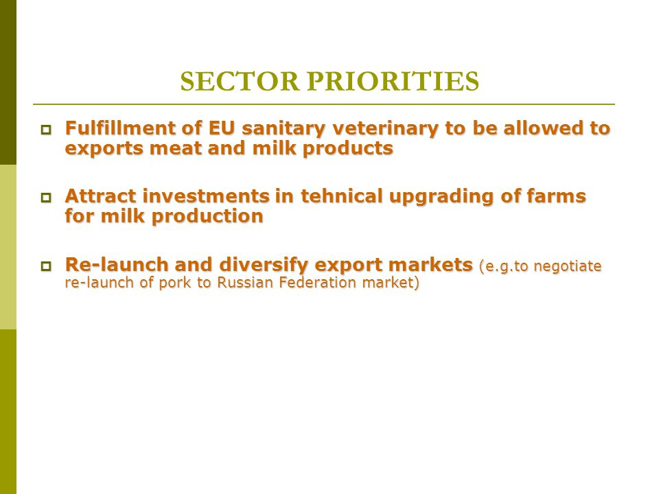 SECTOR PRIORITIES  Fulfillment of EU sanitary veterinary to be allowed to exports meat and milk products  Attract investments in tehnical upgrading of farms for milk production  Re-launch and diversify export markets (e.g.to negotiate re-launch of pork to Russian Federation market)