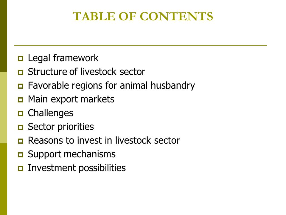 TABLE OF CONTENTS  Legal framework  Structure of livestock sector  Favorable regions for animal husbandry  Main export markets  Challenges  Sector priorities  Reasons to invest in livestock sector  Support mechanisms  Investment possibilities