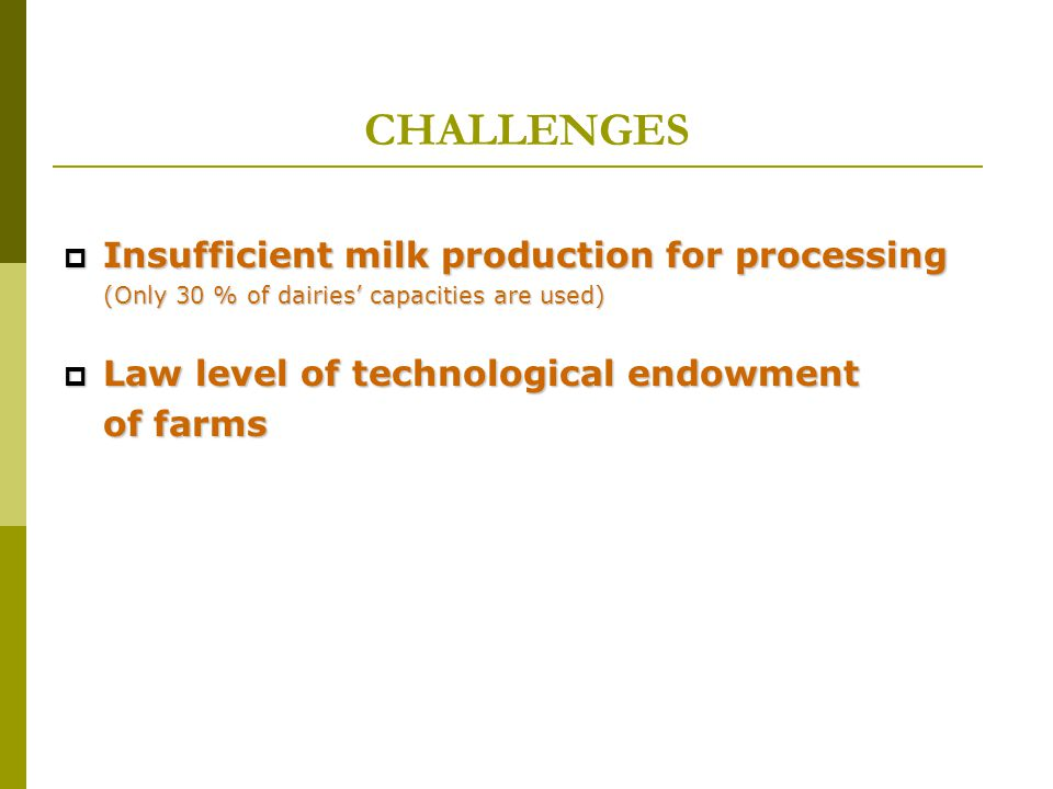 CHALLENGES  Insufficient milk production for processing (Only 30 % of dairies' capacities are used)  Law level of technological endowment of farms