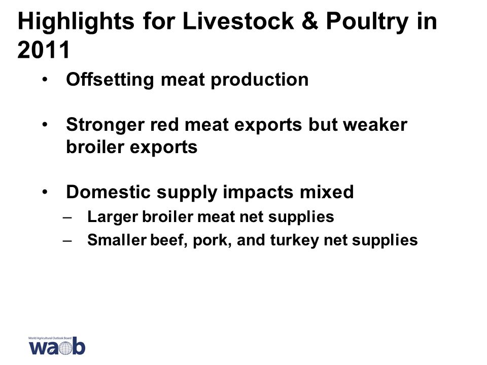 Highlights for Livestock & Poultry in 2011 Offsetting meat production Stronger red meat exports but weaker broiler exports Domestic supply impacts mixed –Larger broiler meat net supplies –Smaller beef, pork, and turkey net supplies