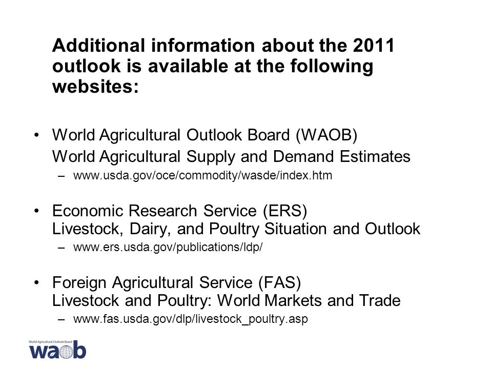 Additional information about the 2011 outlook is available at the following websites: World Agricultural Outlook Board (WAOB) World Agricultural Supply and Demand Estimates –  Economic Research Service (ERS) Livestock, Dairy, and Poultry Situation and Outlook –  Foreign Agricultural Service (FAS) Livestock and Poultry: World Markets and Trade –