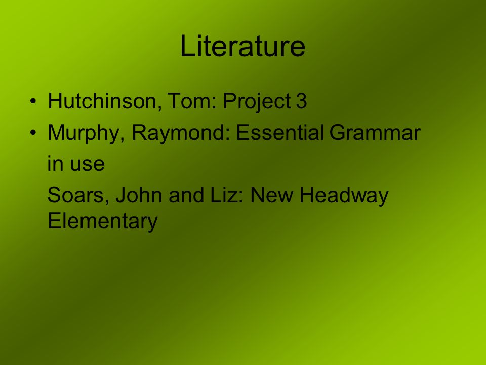 Literature Hutchinson, Tom: Project 3 Murphy, Raymond: Essential Grammar in use Soars, John and Liz: New Headway Elementary
