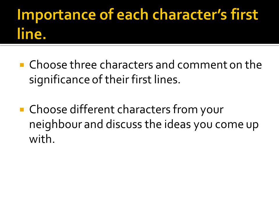  Choose three characters and comment on the significance of their first lines.