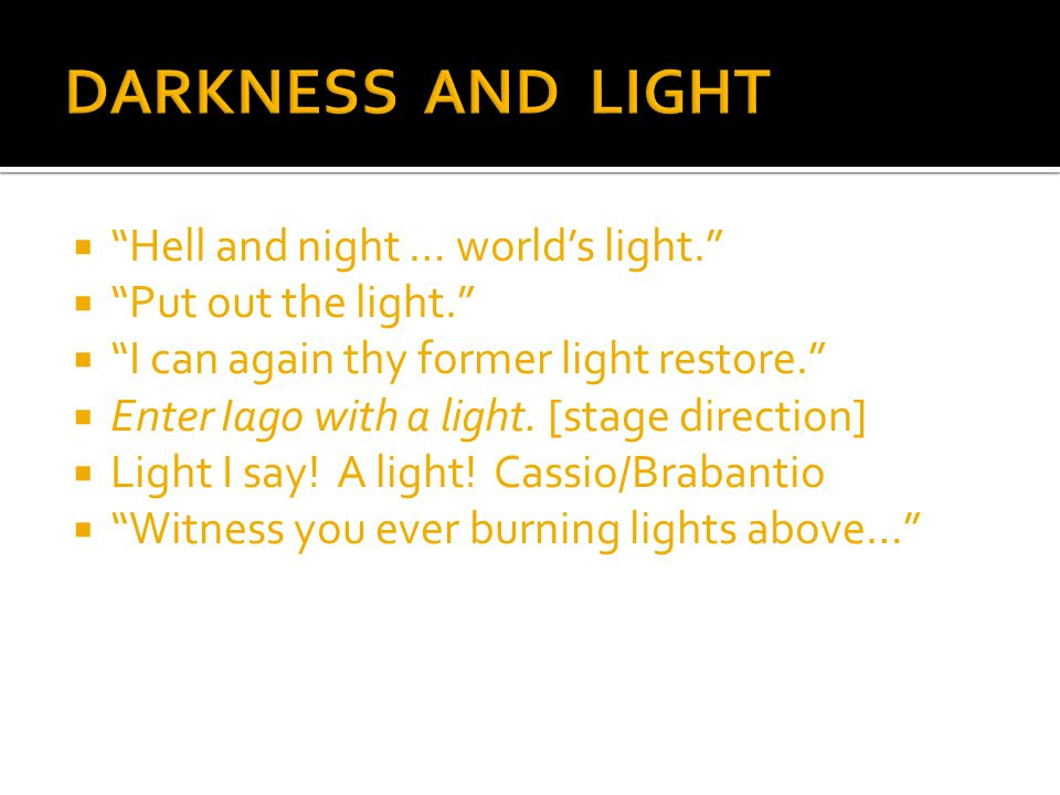  Hell and night … world's light.  Put out the light.  I can again thy former light restore.  Enter Iago with a light.