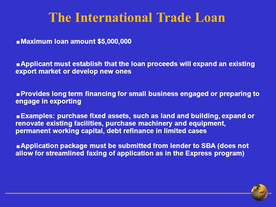  Maximum loan amount $5,000,000  Applicant must establish that the loan proceeds will expand an existing export market or develop new ones  Provides long term financing for small business engaged or preparing to engage in exporting  Examples: purchase fixed assets, such as land and building, expand or renovate existing facilities, purchase machinery and equipment, permanent working capital, debt refinance in limited cases  Application package must be submitted from lender to SBA (does not allow for streamlined faxing of application as in the Express program) The International Trade Loan