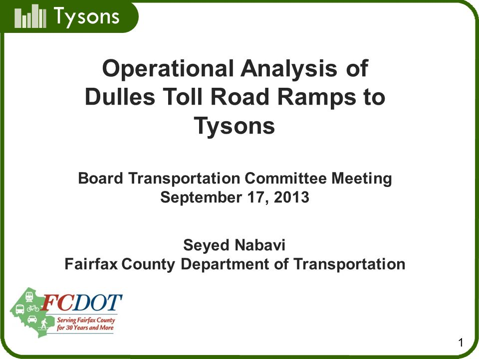 Tysons 1 Operational Analysis of Dulles Toll Road Ramps to Tysons Board Transportation Committee Meeting September 17, 2013 Seyed Nabavi Fairfax County Department of Transportation