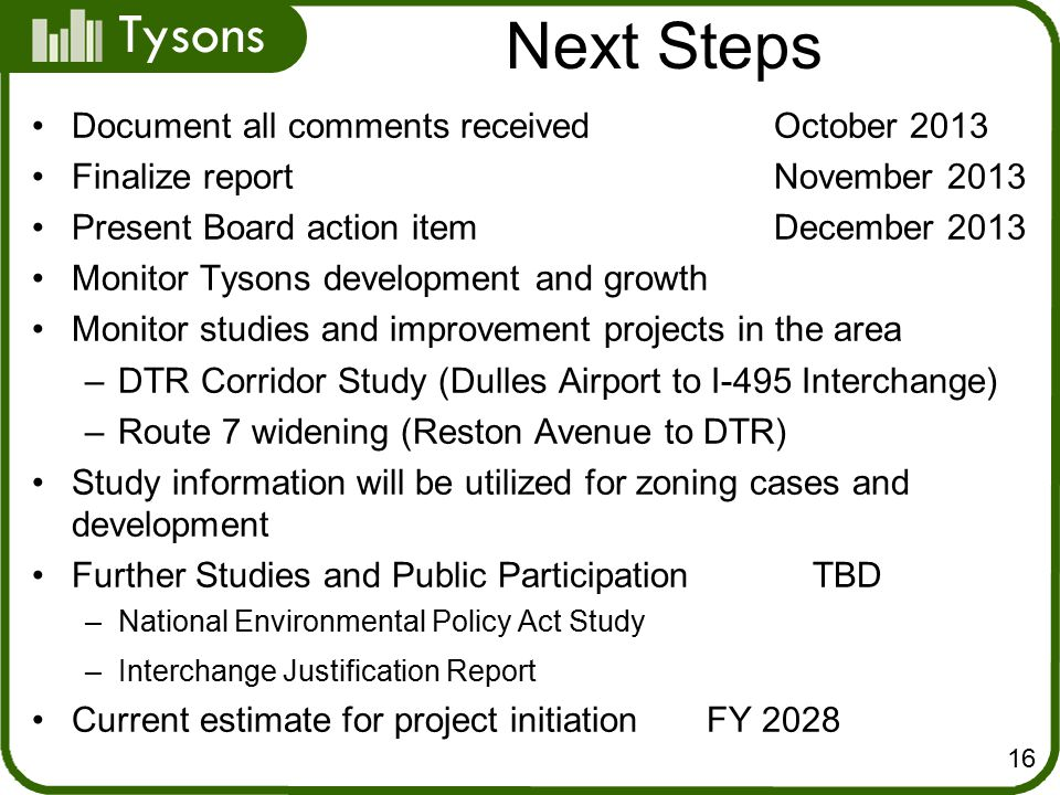 Tysons Next Steps Document all comments received October 2013 Finalize reportNovember 2013 Present Board action item December 2013 Monitor Tysons development and growth Monitor studies and improvement projects in the area –DTR Corridor Study (Dulles Airport to I-495 Interchange) –Route 7 widening (Reston Avenue to DTR) Study information will be utilized for zoning cases and development Further Studies and Public Participation TBD –National Environmental Policy Act Study –Interchange Justification Report Current estimate for project initiation FY