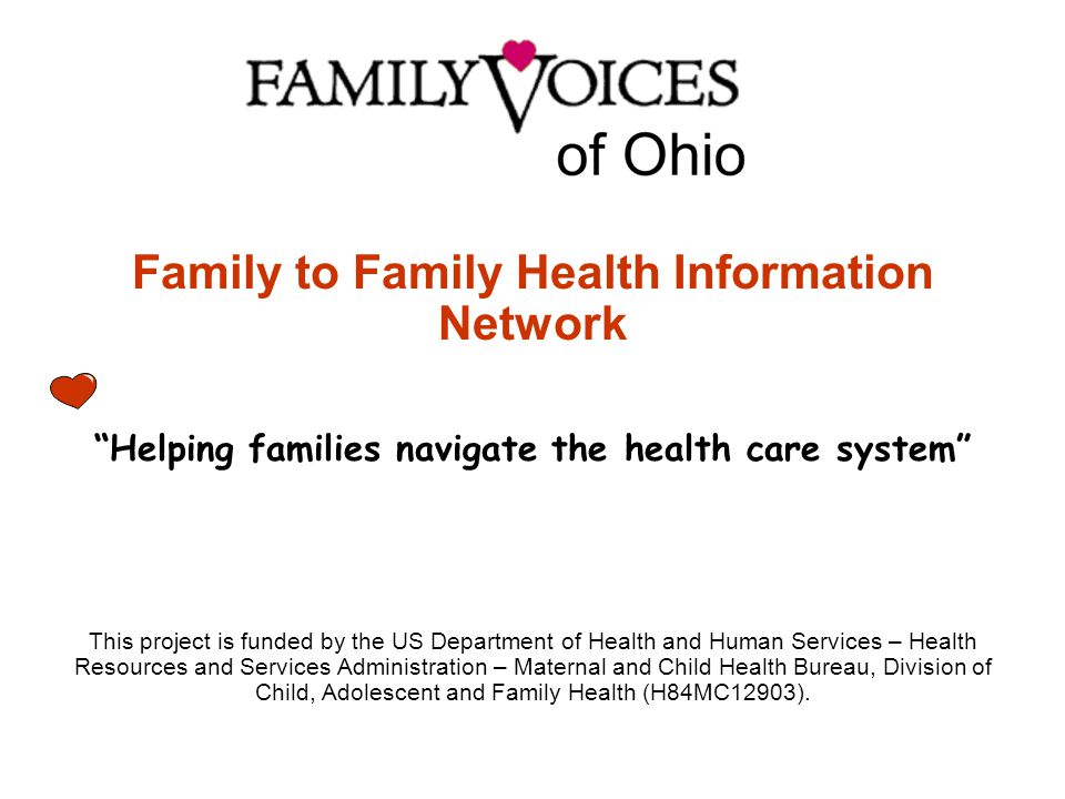 Family to Family Health Information Network Helping families navigate the health care system This project is funded by the US Department of Health and Human Services – Health Resources and Services Administration – Maternal and Child Health Bureau, Division of Child, Adolescent and Family Health (H84MC12903).
