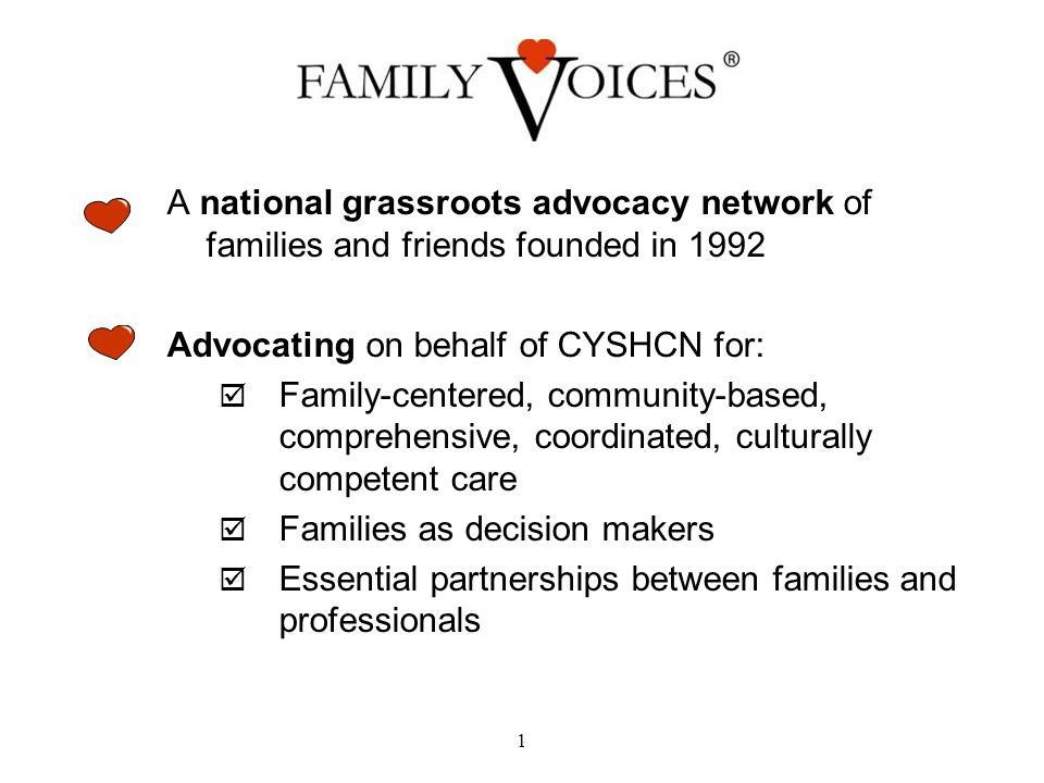 A national grassroots advocacy network of families and friends founded in 1992 Advocating on behalf of CYSHCN for:  Family-centered, community-based, comprehensive, coordinated, culturally competent care  Families as decision makers  Essential partnerships between families and professionals 1