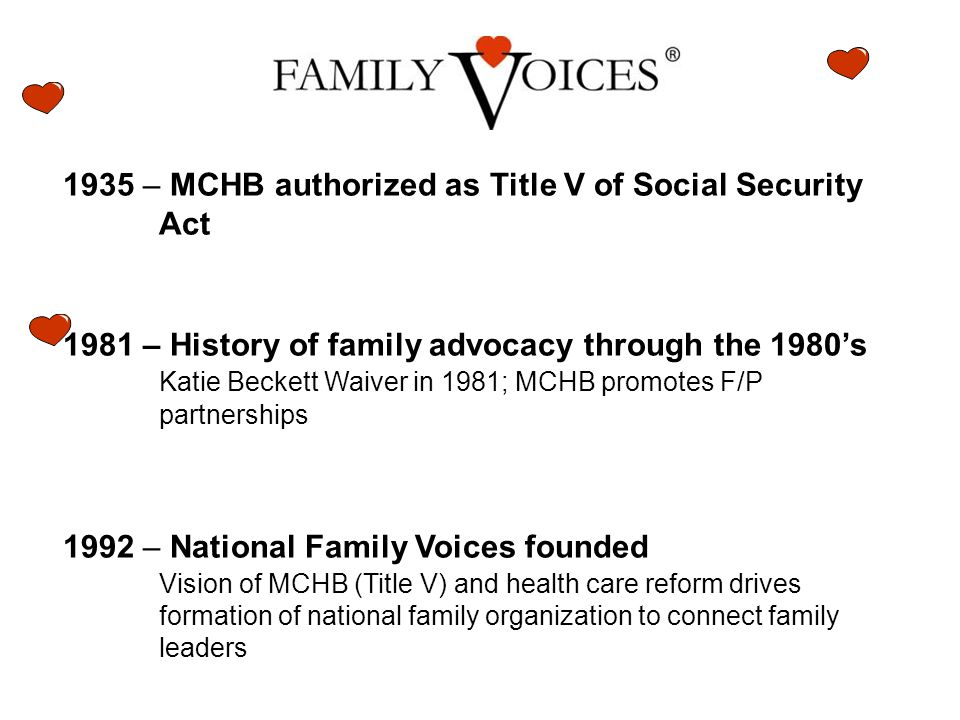 1935 – MCHB authorized as Title V of Social Security Act 1981 – History of family advocacy through the 1980's Katie Beckett Waiver in 1981; MCHB promotes F/P partnerships 1992 – National Family Voices founded Vision of MCHB (Title V) and health care reform drives formation of national family organization to connect family leaders