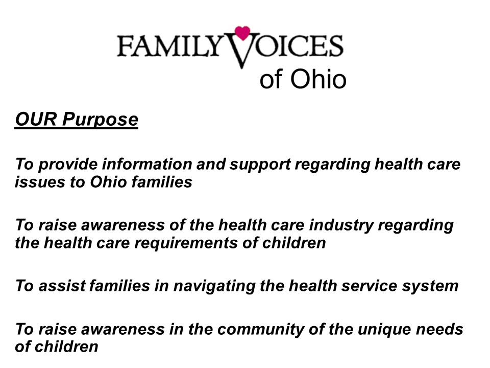 OUR Purpose To provide information and support regarding health care issues to Ohio families To raise awareness of the health care industry regarding the health care requirements of children To assist families in navigating the health service system To raise awareness in the community of the unique needs of children