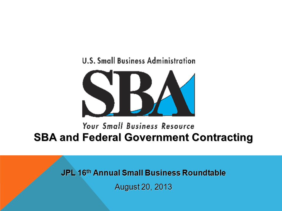 SBA and Federal Government Contracting JPL 16 th Annual Small Business Roundtable August 20, 2013