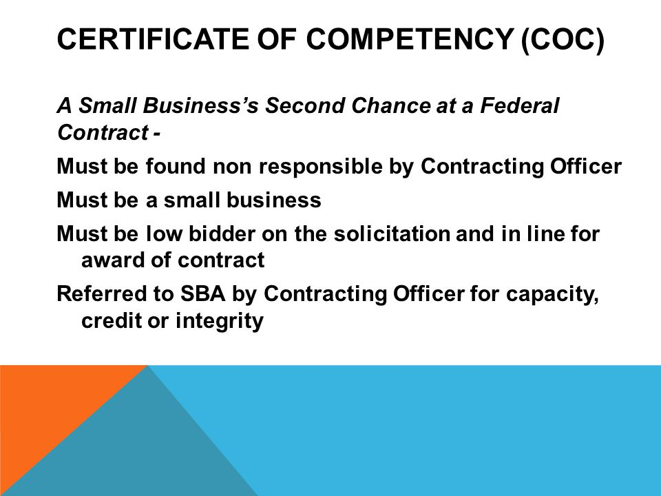 CERTIFICATE OF COMPETENCY (COC) A Small Business's Second Chance at a Federal Contract - Must be found non responsible by Contracting Officer Must be a small business Must be low bidder on the solicitation and in line for award of contract Referred to SBA by Contracting Officer for capacity, credit or integrity