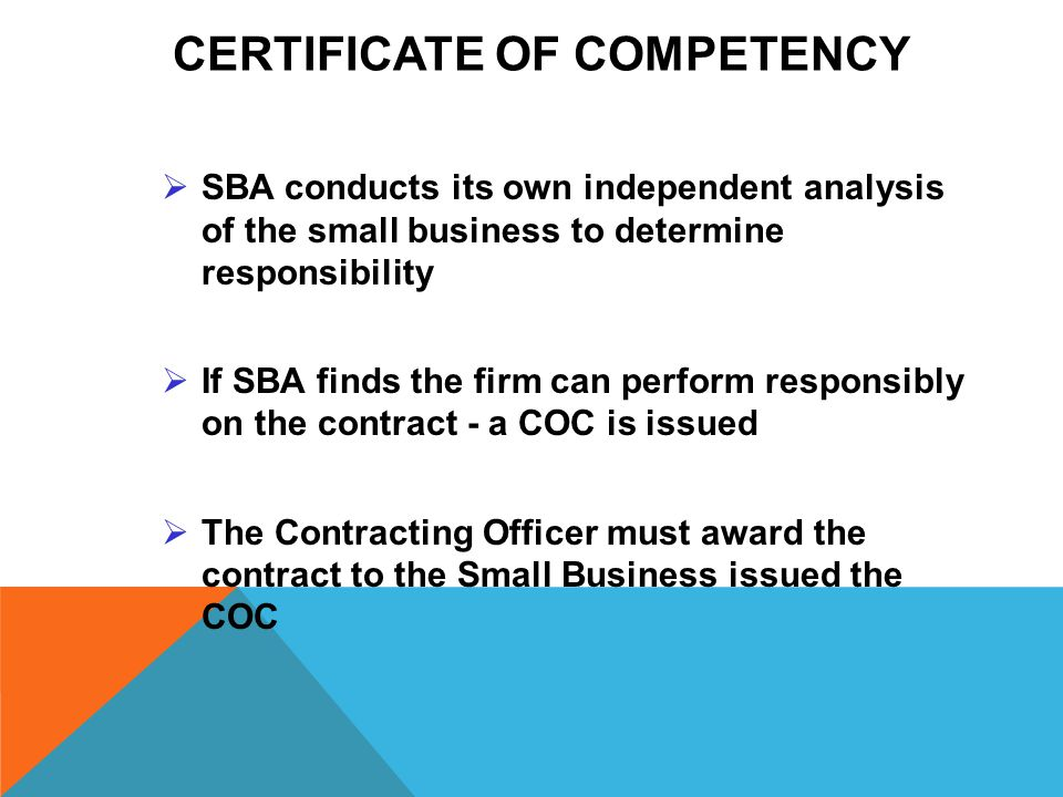 CERTIFICATE OF COMPETENCY  SBA conducts its own independent analysis of the small business to determine responsibility  If SBA finds the firm can perform responsibly on the contract - a COC is issued  The Contracting Officer must award the contract to the Small Business issued the COC