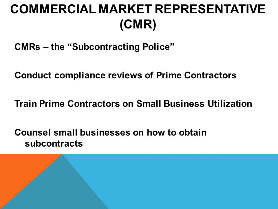 COMMERCIAL MARKET REPRESENTATIVE (CMR) CMRs – the Subcontracting Police Conduct compliance reviews of Prime Contractors Train Prime Contractors on Small Business Utilization Counsel small businesses on how to obtain subcontracts