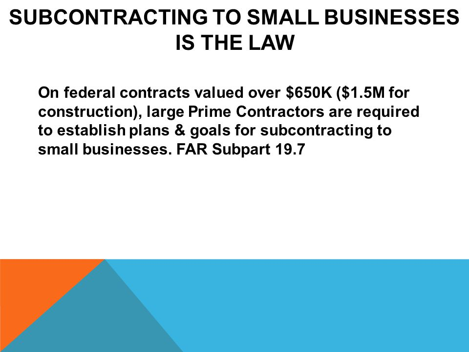 SUBCONTRACTING TO SMALL BUSINESSES IS THE LAW On federal contracts valued over $650K ($1.5M for construction), large Prime Contractors are required to establish plans & goals for subcontracting to small businesses.