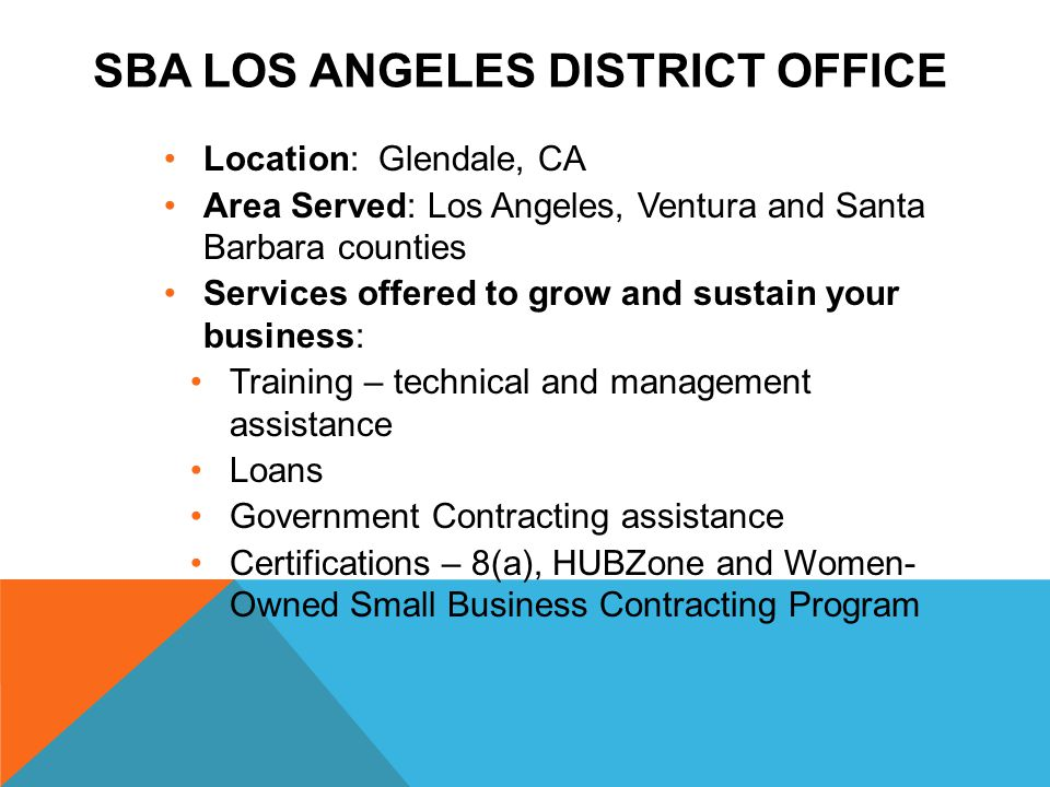 SBA LOS ANGELES DISTRICT OFFICE Location: Glendale, CA Area Served: Los Angeles, Ventura and Santa Barbara counties Services offered to grow and sustain your business: Training – technical and management assistance Loans Government Contracting assistance Certifications – 8(a), HUBZone and Women- Owned Small Business Contracting Program