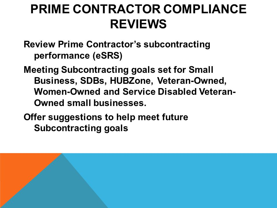 PRIME CONTRACTOR COMPLIANCE REVIEWS Review Prime Contractor's subcontracting performance (eSRS) Meeting Subcontracting goals set for Small Business, SDBs, HUBZone, Veteran-Owned, Women-Owned and Service Disabled Veteran- Owned small businesses.