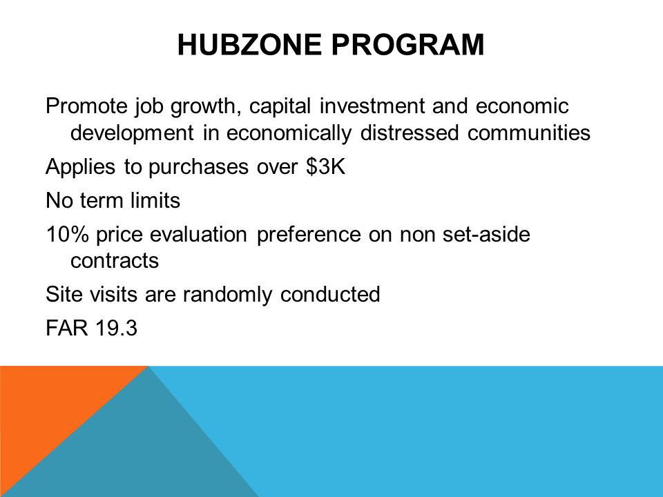 HUBZONE PROGRAM Promote job growth, capital investment and economic development in economically distressed communities Applies to purchases over $3K No term limits 10% price evaluation preference on non set-aside contracts Site visits are randomly conducted FAR 19.3