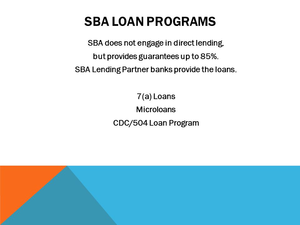 SBA LOAN PROGRAMS SBA does not engage in direct lending, but provides guarantees up to 85%.