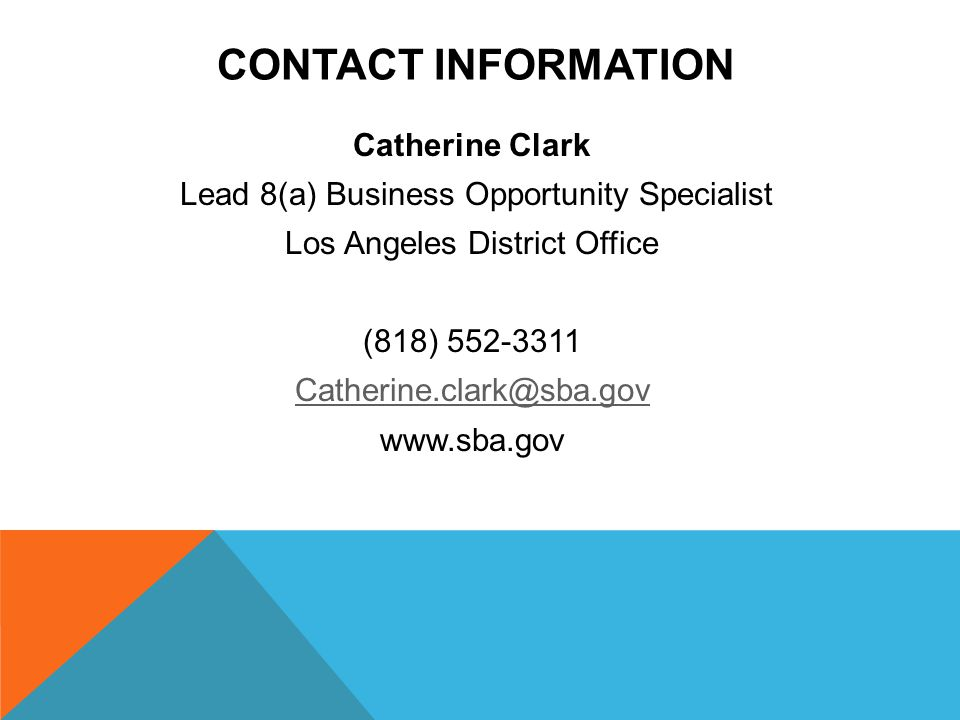 CONTACT INFORMATION Catherine Clark Lead 8(a) Business Opportunity Specialist Los Angeles District Office (818)