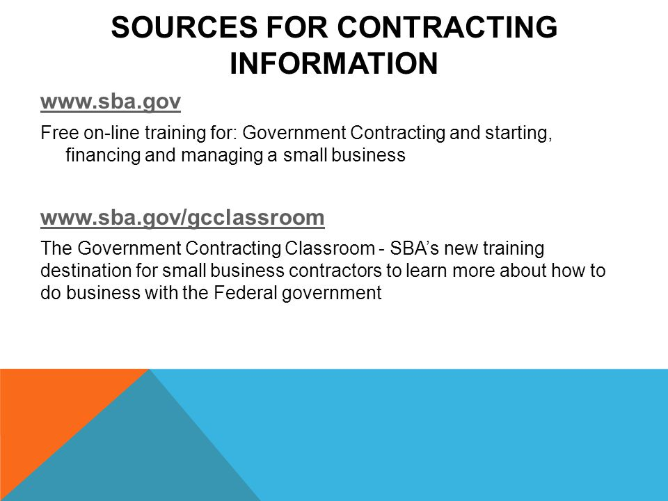 SOURCES FOR CONTRACTING INFORMATION   Free on-line training for: Government Contracting and starting, financing and managing a small business   The Government Contracting Classroom - SBA's new training destination for small business contractors to learn more about how to do business with the Federal government
