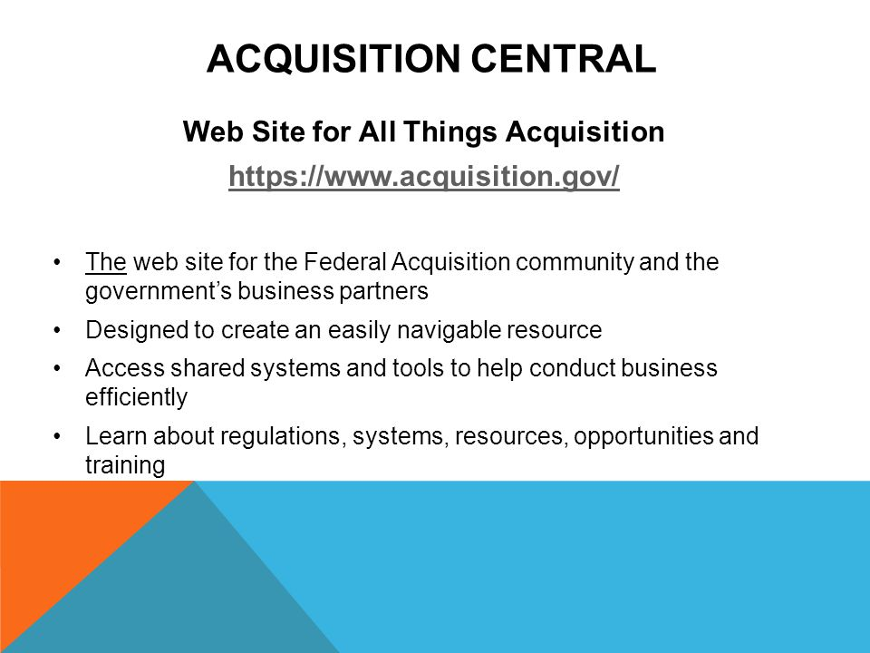 ACQUISITION CENTRAL Web Site for All Things Acquisition   The web site for the Federal Acquisition community and the government's business partners Designed to create an easily navigable resource Access shared systems and tools to help conduct business efficiently Learn about regulations, systems, resources, opportunities and training